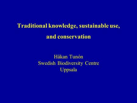 Traditional knowledge, sustainable use, and conservation Håkan Tunón Swedish Biodiversity Centre Uppsala.