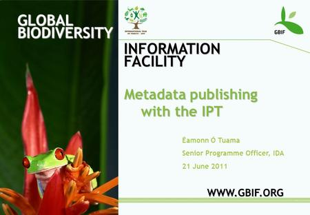 GLOBAL BIODIVERSITY INFORMATION FACILITY Éamonn Ó Tuama Senior Programme Officer, IDA 21 June 2011 WWW.GBIF.ORG Metadata publishing with the IPT.