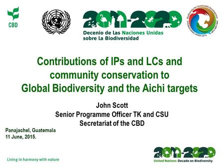 Contributions of IPs and LCs and community conservation to Global Biodiversity and the Aichi targets Panajachel, Guatemala 11 June, 2015. John Scott Senior.