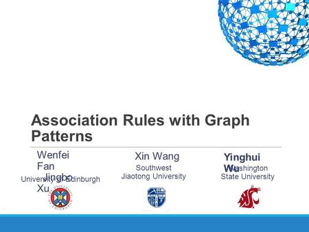 Association Rules with Graph Patterns Yinghui Wu Washington State University Wenfei Fan Jingbo Xu University of Edinburgh Southwest Jiaotong University.