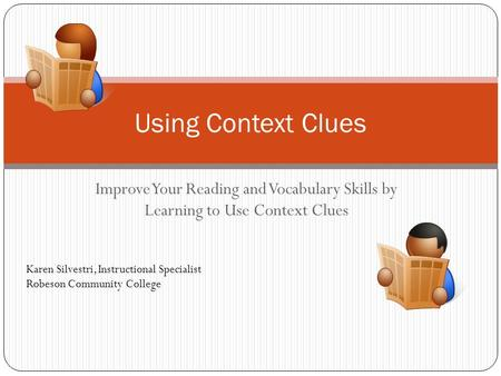Using Context Clues Improve Your Reading and Vocabulary Skills by Learning to Use Context Clues Karen Silvestri, Instructional Specialist Robeson Community.