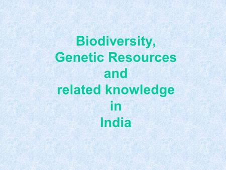 Biodiversity, Genetic Resources and related knowledge in India.