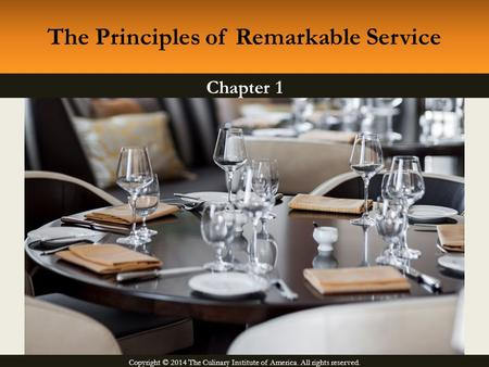 Copyright © 2014 The Culinary Institute of America. All rights reserved. Chapter 1 The Principles of Remarkable Service.