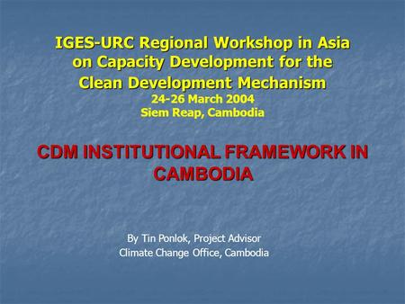 IGES-URC Regional Workshop in Asia on Capacity Development for the Clean Development Mechanism 24-26 March 2004 Siem Reap, Cambodia CDM INSTITUTIONAL FRAMEWORK.