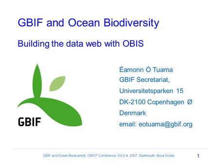 1 GBIF and Ocean Biodiversity, OBI'07 Conference, Oct 2-4, 2007, Dartmouth, Nova Scotia GBIF and Ocean Biodiversity Building the data web with OBIS Éamonn.