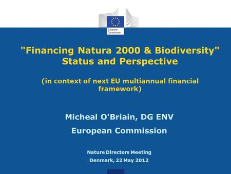 Financing Natura 2000 & Biodiversity Status and Perspective (in context of next EU multiannual financial framework) Micheal O'Briain, DG ENV European.