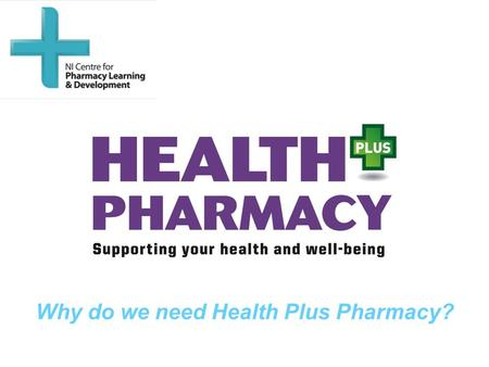 Why do we need Health Plus Pharmacy?. Aim To provide an overview of how Health + Pharmacy can contribute to public health in Northern Ireland.