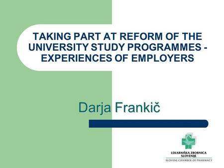 TAKING PART AT REFORM OF THE UNIVERSITY STUDY PROGRAMMES - EXPERIENCES OF EMPLOYERS Darja Frankič.