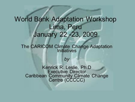 World Bank Adaptation Workshop Lima, Peru January 22 -23, 2009 The CARICOM Climate Change Adaptation Initiatives by Kenrick R. Leslie, Ph.D Executive Director.