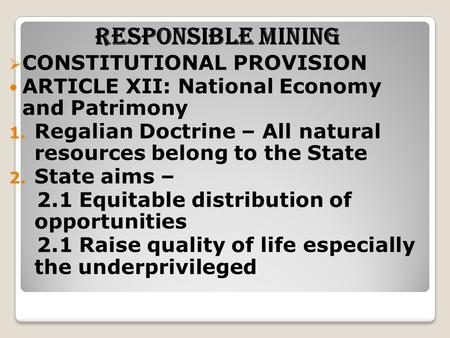 RESPONSIBLE MINING  CONSTITUTIONAL PROVISION ARTICLE XII: National Economy and Patrimony 1. Regalian Doctrine – All natural resources belong to the State.
