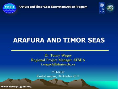 ARAFURA AND TIMOR SEAS Dr. Tonny Wagey Regional Project Manager ATSEA CTI-RBF Kuala Lumpur, 10 October 2011