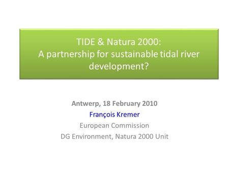 TIDE & Natura 2000: A partnership for sustainable tidal river development? Antwerp, 18 February 2010 François Kremer European Commission DG Environment,