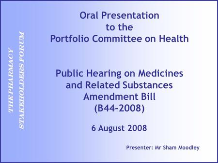 THE PHARMACY STAKEHOLDERS FORUM Presenter: Mr Sham Moodley 6 August 2008 Oral Presentation to the Portfolio Committee on Health Public Hearing on Medicines.