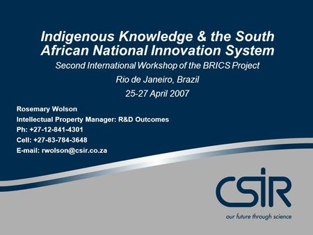 Indigenous Knowledge & the South African National Innovation System Second International Workshop of the BRICS Project Rio de Janeiro, Brazil 25-27 April.