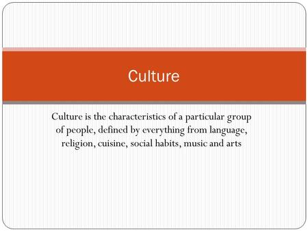 Culture is the characteristics of a particular group of people, defined by everything from language, religion, cuisine, social habits, music and arts Culture.