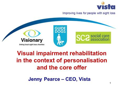 Improving lives for people with sight loss 1 Visual impairment rehabilitation in the context of personalisation and the core offer Jenny Pearce – CEO,