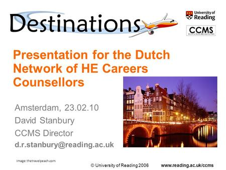 © University of Reading 2006www.reading.ac.uk/ccms Presentation for the Dutch Network of HE Careers Counsellors Amsterdam, 23.02.10 David Stanbury CCMS.