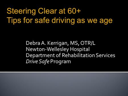 Debra A. Kerrigan, MS, OTR/L Newton-Wellesley Hospital Department of Rehabilitation Services Drive Safe Program Steering Clear at 60+ Tips for safe driving.