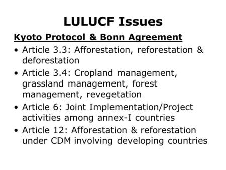 LULUCF Issues Kyoto Protocol & Bonn Agreement Article 3.3: Afforestation, reforestation & deforestation Article 3.4: Cropland management, grassland management,