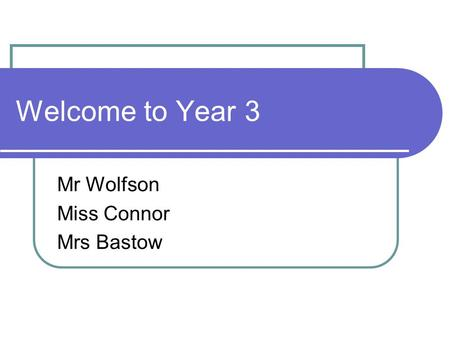 Welcome to Year 3 Mr Wolfson Miss Connor Mrs Bastow.