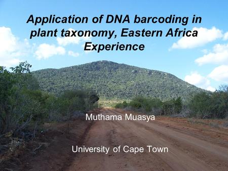 Muthama Muasya University of Cape Town Application of DNA barcoding in plant taxonomy, Eastern Africa Experience.