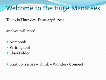 Welcome to the Huge Manatees Today is Thursday, February 6, 2014 and you will need: Notebook Writing tool Class Folder Start up is a See – Think – Wonder.