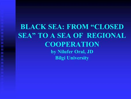 "BLACK SEA: FROM ""CLOSED SEA"" TO A SEA OF REGIONAL COOPERATION by Nilufer Oral, JD Bilgi University."
