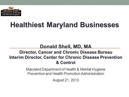 Healthiest Maryland Businesses Donald Shell, MD, MA Director, Cancer and Chronic Disease Bureau Interim Director, Center for Chronic Disease Prevention.