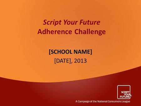 Script Your Future Adherence Challenge [SCHOOL NAME] [DATE], 2013 A Campaign of the National Consumers League.