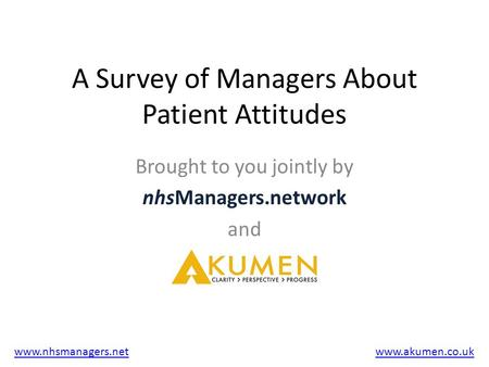 A Survey of Managers About Patient Attitudes Brought to you jointly by nhsManagers.network and www.nhsmanagers.netwww.akumen.co.uk.