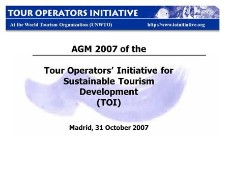 At the World Tourism Organization (UNWTO)http://www.toinitiative.org AGM 2007 of the Tour Operators' Initiative for Sustainable Tourism Development (TOI)