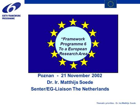 "Thematic priorities - Dr. Inz Matthijs Soede ""Framework Programme 6 To a European Research Area Poznan - 21 November 2002 Dr. Ir. Matthijs Soede Senter/EG-Liaison."