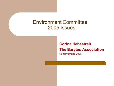 Environment Committee - 2005 Issues Corina Hebestreit The Barytes Association 16 November 2005.