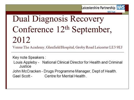 Dual Diagnosis Recovery Conference 12 th September, 2012 Venue The Academy, Glenfield Hospital, Groby Road Leicester LE3 9EJ Key note Speakers : Louis.