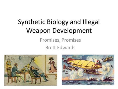 Synthetic Biology and Illegal Weapon Development Promises, Promises Brett Edwards.