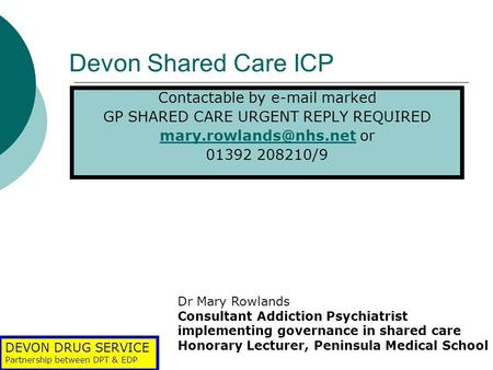 DEVON DRUG SERVICE Partnership between DPT & EDP Devon Shared Care ICP Contactable by  marked GP SHARED CARE URGENT REPLY REQUIRED