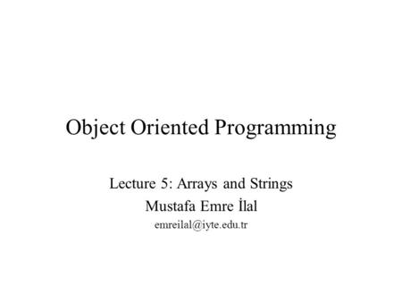 Object Oriented Programming Lecture 5: Arrays and Strings Mustafa Emre İlal