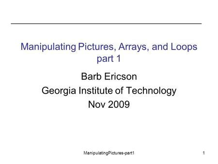 ManipulatingPictures-part11 Manipulating Pictures, Arrays, and Loops part 1 Barb Ericson Georgia Institute of Technology Nov 2009.