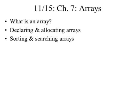 11/15: Ch. 7: Arrays What is an array? Declaring & allocating arrays Sorting & searching arrays.