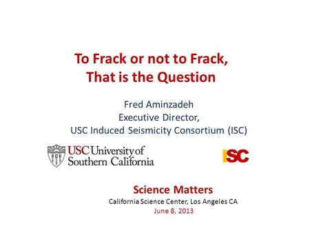 To Frack or not to Frack, That is the Question Fred Aminzadeh Executive Director, USC Induced Seismicity Consortium (ISC) Science Matters California Science.
