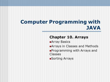 Chapter 10. Arrays Array Basics Arrays in Classes and Methods Programming with Arrays and Classes Sorting Arrays Computer Programming with JAVA.