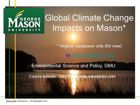 Global Climate Change Impacts on Mason* * Virginia campuses only (for now) by Dann Sklarew, Ph.D.Dann Sklarew, Ph.D. Environmental Science and Policy,