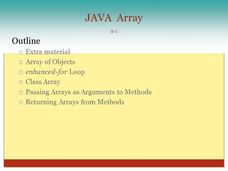 JAVA Array 8-1 Outline  Extra material  Array of Objects  enhanced-for Loop  Class Array  Passing Arrays as Arguments to Methods  Returning Arrays.