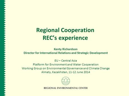 Regional Cooperation REC's experience Kenty Richardson Director for International Relations and Strategic Development EU – Central Asia Platform for Environment.