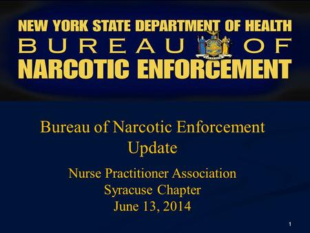 Bureau of Narcotic Enforcement Update Nurse Practitioner Association Syracuse Chapter June 13, 2014 1.