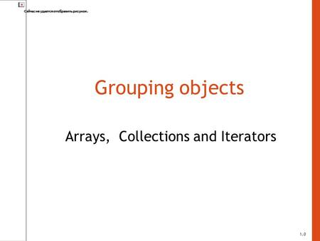 Grouping objects Arrays, Collections and Iterators 1.0.