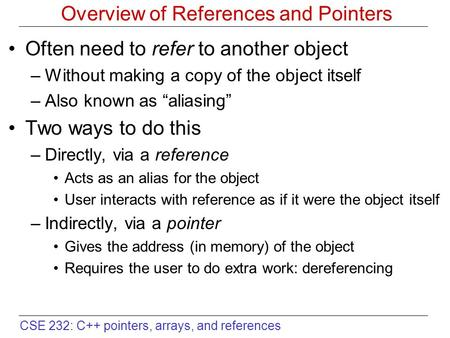 CSE 232: C++ pointers, arrays, and references Overview of References and Pointers Often need to refer to another object –Without making a copy of the object.