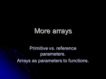 More arrays Primitive vs. reference parameters. Arrays as parameters to functions.