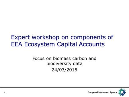 1 Expert workshop on components of EEA Ecosystem Capital Accounts Focus on biomass carbon and biodiversity data 24/03/2015.