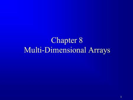 1 Chapter 8 Multi-Dimensional Arrays. 2 1-Dimentional and 2-Dimentional Arrays In the previous chapter we used 1-dimensional arrays to model linear collections.